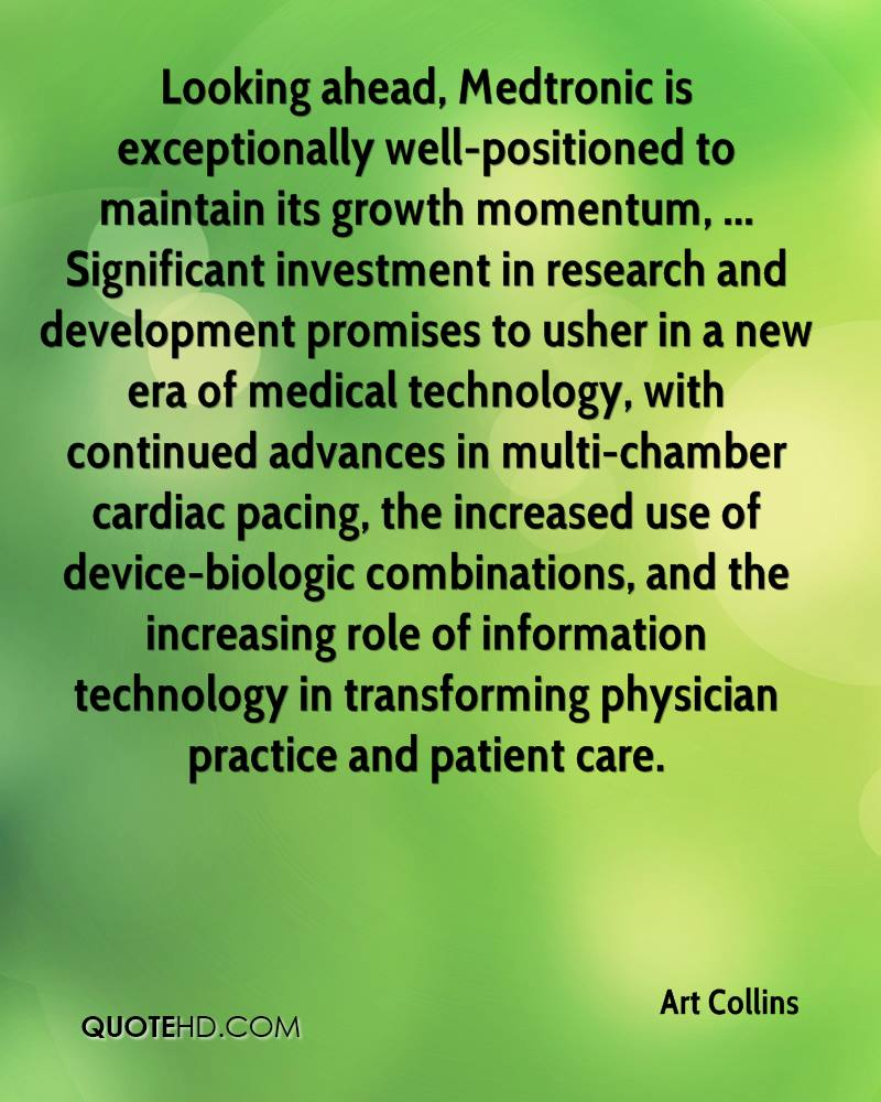 Looking ahead, Medtronic is exceptionally well-positioned to maintain its growth momentum, ... Significant investment in research and development promises to usher in a new era of medical technology, with continued advances in multi-chamber cardiac pacing, the increased use of device-biologic combinations, and the increasing role of information technology in transforming physician practice and patient care.