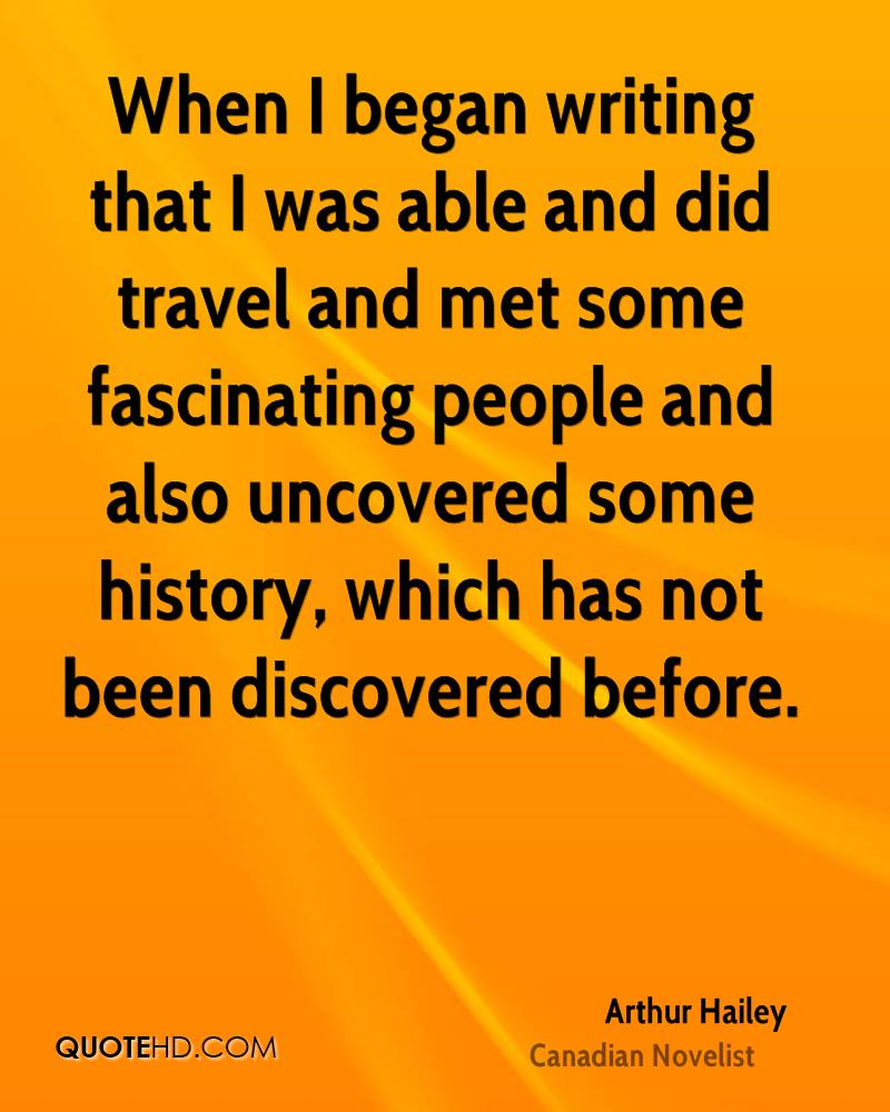 When I began writing that I was able and did travel and met some fascinating people and also uncovered some history, which has not been discovered before.