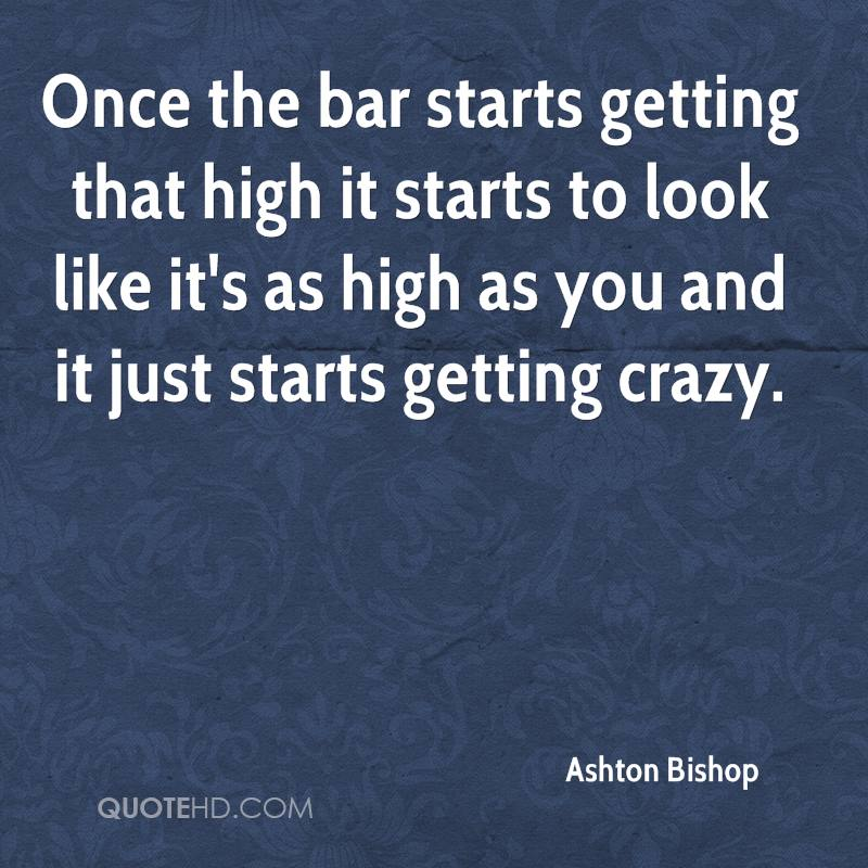 Once the bar starts getting that high it starts to look like it's as high as you and it just starts getting crazy.