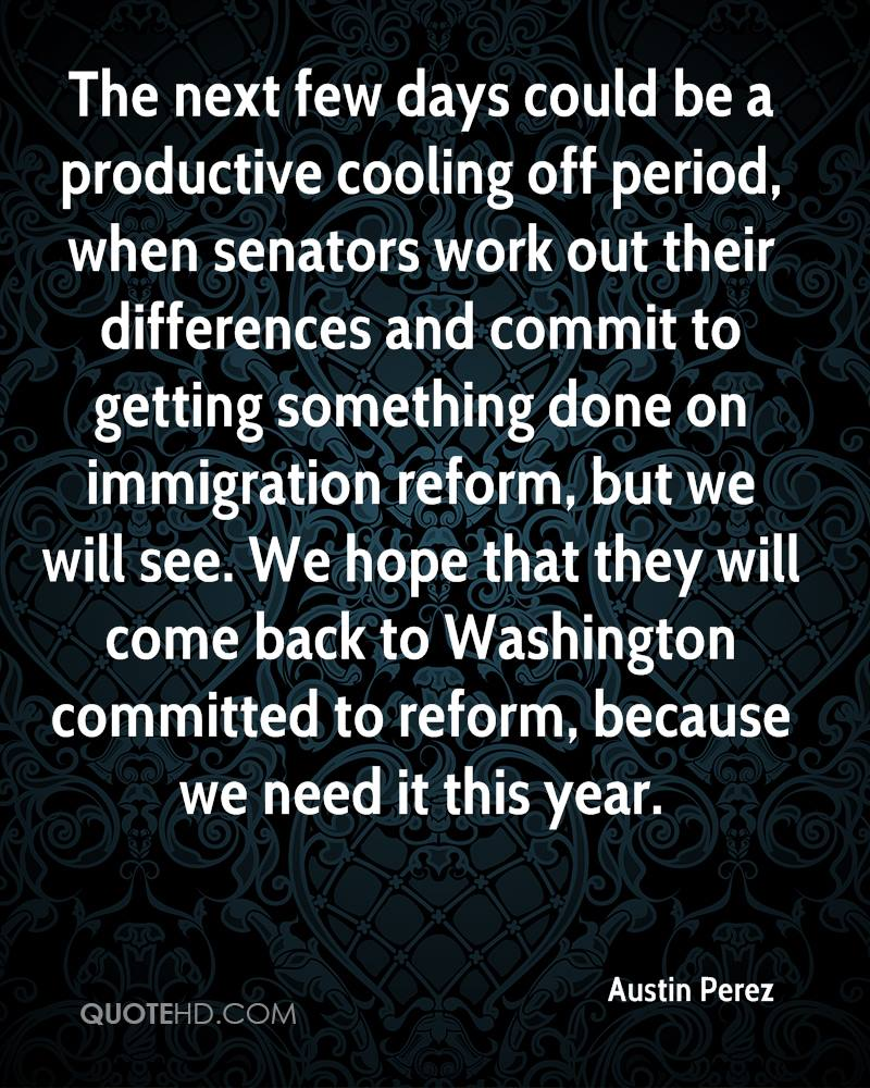 The next few days could be a productive cooling off period, when senators work out their differences and commit to getting something done on immigration reform, but we will see. We hope that they will come back to Washington committed to reform, because we need it this year.