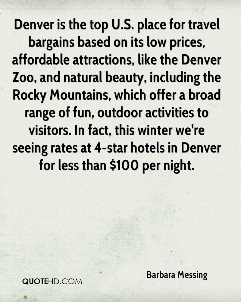 Denver is the top U.S. place for travel bargains based on its low prices, affordable attractions, like the Denver Zoo, and natural beauty, including the Rocky Mountains, which offer a broad range of fun, outdoor activities to visitors. In fact, this winter we're seeing rates at 4-star hotels in Denver for less than $100 per night.