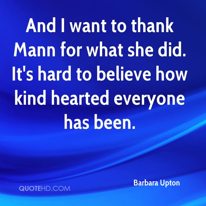 And I want to thank Mann for what she did. It's hard to believe how kind hearted everyone has been.