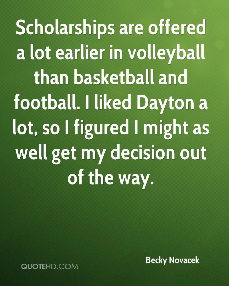 Scholarships are offered a lot earlier in volleyball than basketball and football. I liked Dayton a lot, so I figured I might as well get my decision out of the way.