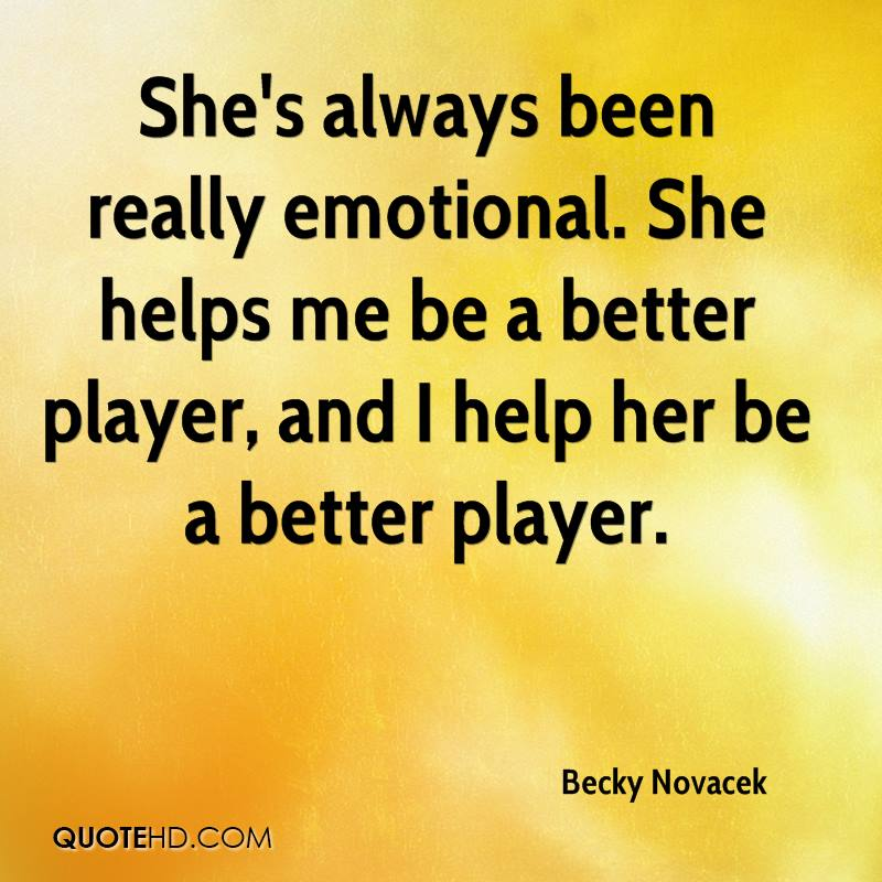 She's always been really emotional. She helps me be a better player, and I help her be a better player.
