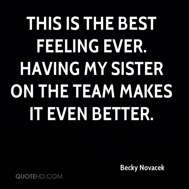 This is the best feeling ever. Having my sister on the team makes it even better.