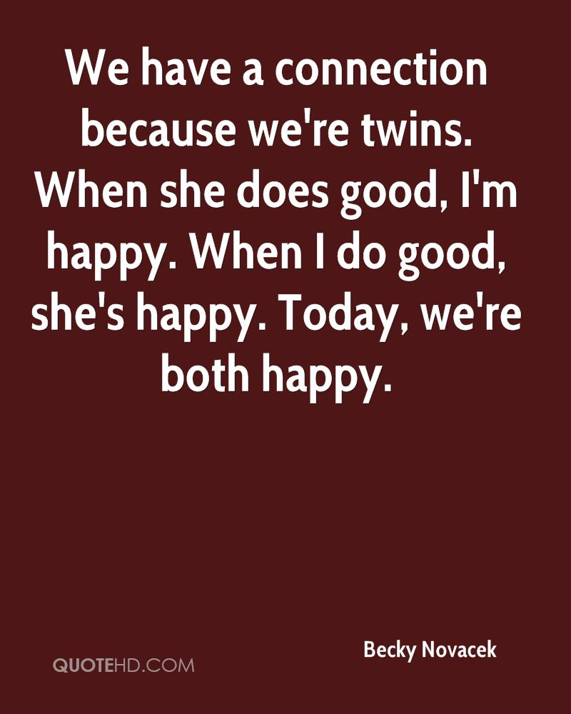 We have a connection because we're twins. When she does good, I'm happy. When I do good, she's happy. Today, we're both happy.
