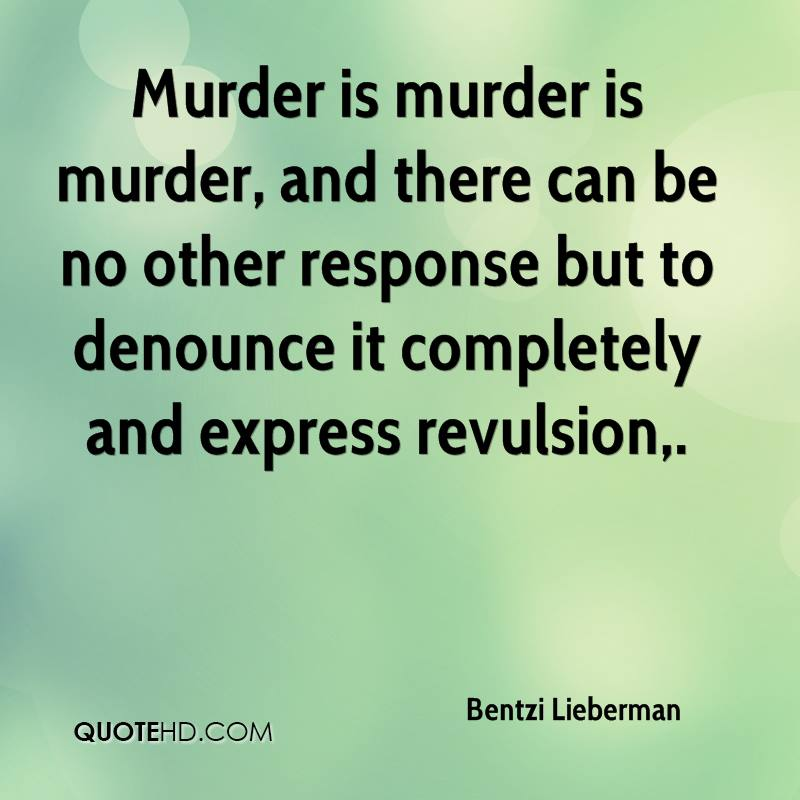 Murder is murder is murder, and there can be no other response but to denounce it completely and express revulsion.