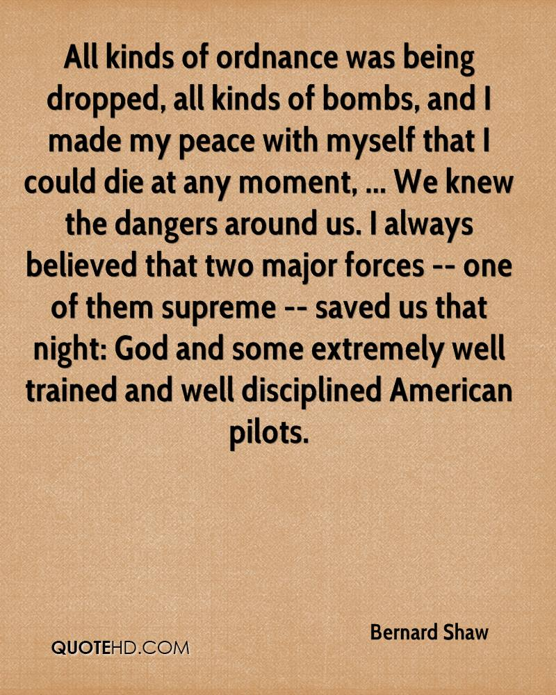All kinds of ordnance was being dropped, all kinds of bombs, and I made my peace with myself that I could die at any moment, ... We knew the dangers around us. I always believed that two major forces -- one of them supreme -- saved us that night: God and some extremely well trained and well disciplined American pilots.