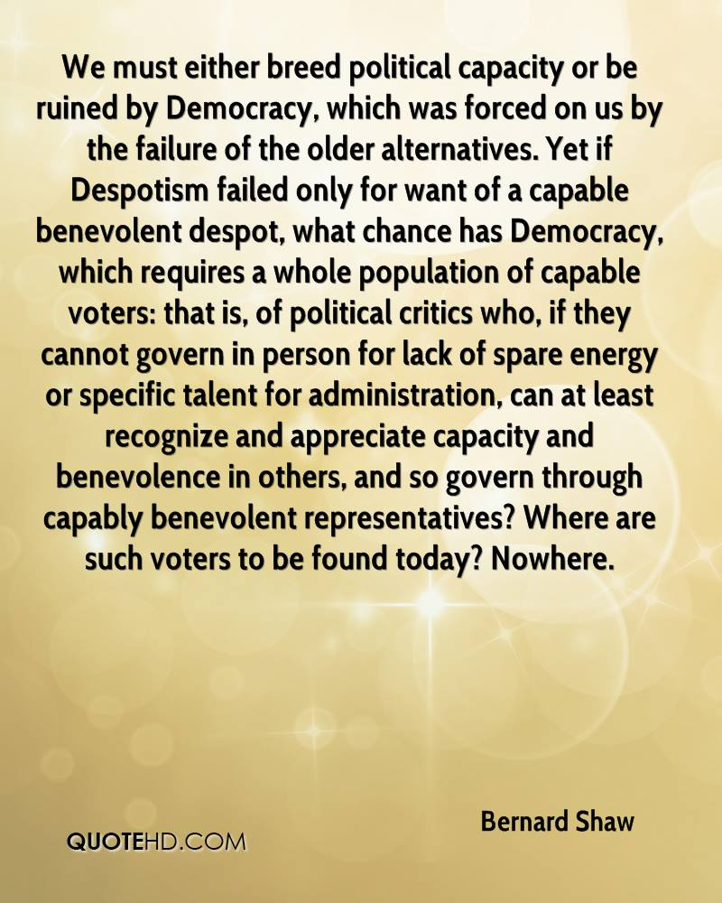 We must either breed political capacity or be ruined by Democracy, which was forced on us by the failure of the older alternatives. Yet if Despotism failed only for want of a capable benevolent despot, what chance has Democracy, which requires a whole population of capable voters: that is, of political critics who, if they cannot govern in person for lack of spare energy or specific talent for administration, can at least recognize and appreciate capacity and benevolence in others, and so govern through capably benevolent representatives? Where are such voters to be found today? Nowhere.