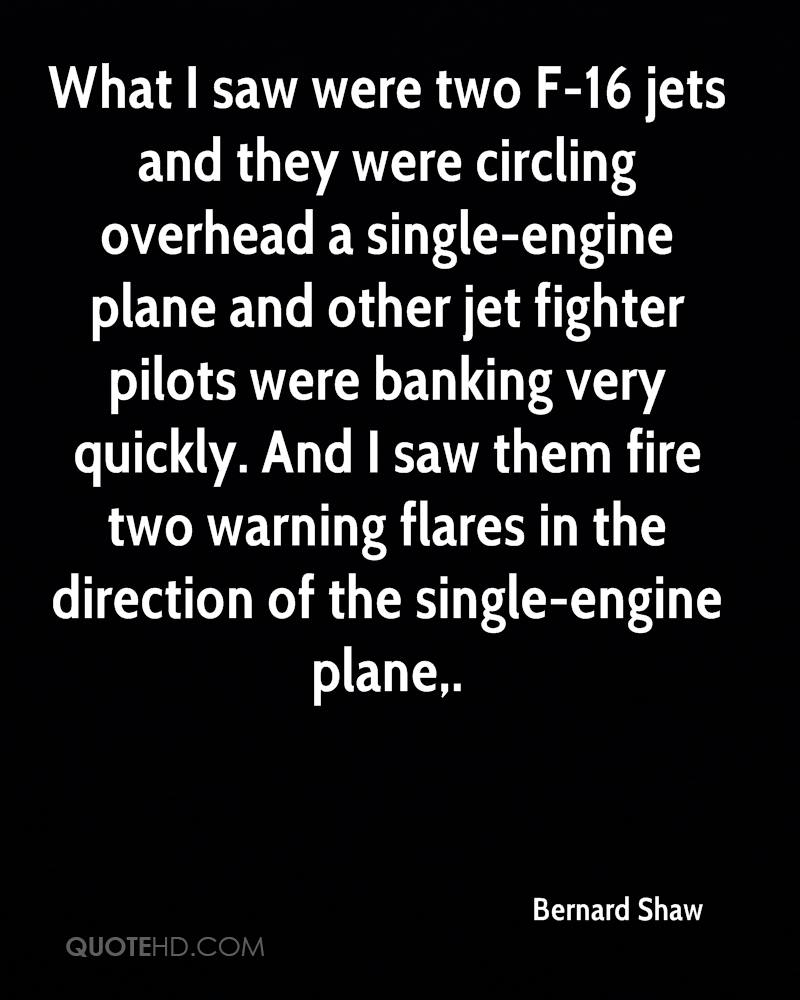 What I saw were two F-16 jets and they were circling overhead a single-engine plane and other jet fighter pilots were banking very quickly. And I saw them fire two warning flares in the direction of the single-engine plane.