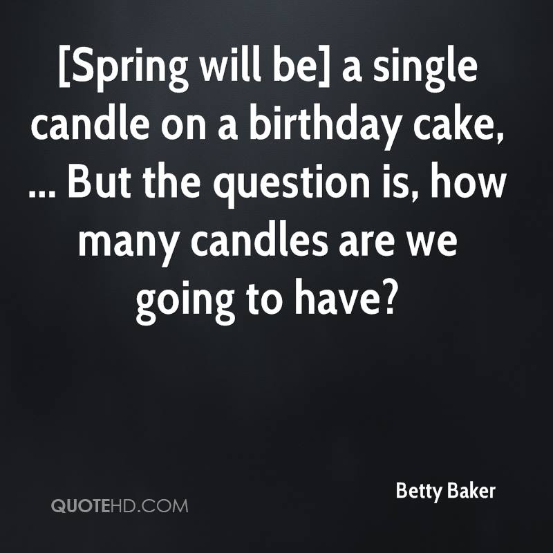 [Spring will be] a single candle on a birthday cake, ... But the question is, how many candles are we going to have?