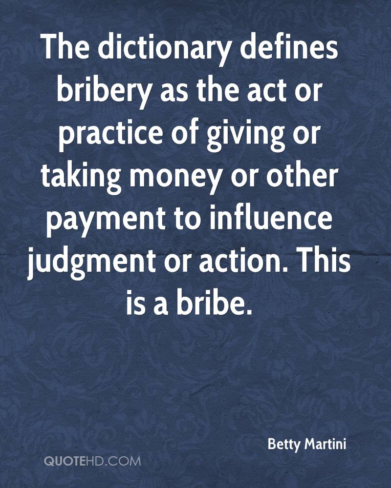The dictionary defines bribery as the act or practice of giving or taking money or other payment to influence judgment or action. This is a bribe.