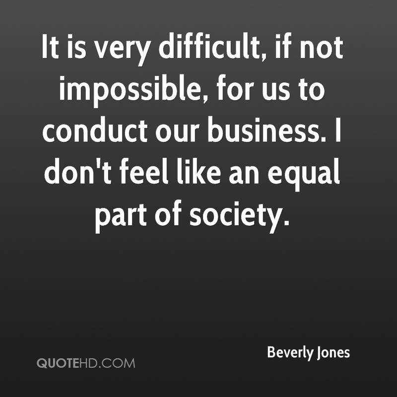 It is very difficult, if not impossible, for us to conduct our business. I don't feel like an equal part of society.