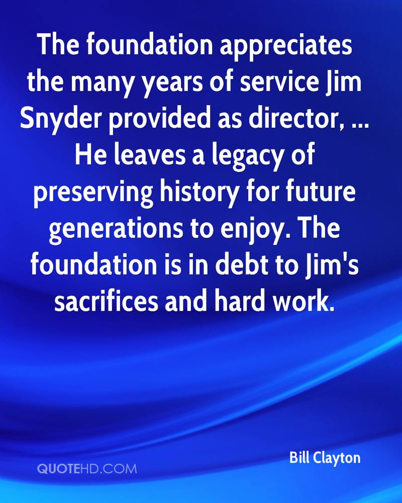 The foundation appreciates the many years of service Jim Snyder provided as director, ... He leaves a legacy of preserving history for future generations to enjoy. The foundation is in debt to Jim's sacrifices and hard work.
