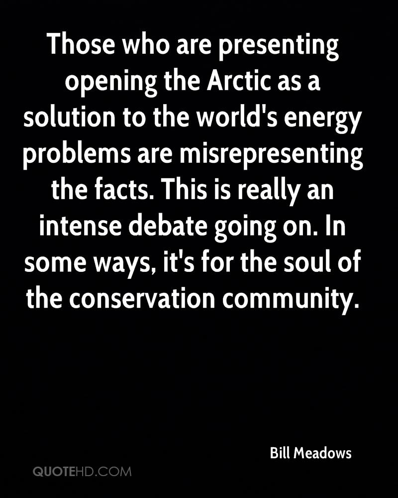 Those who are presenting opening the Arctic as a solution to the world's energy problems are misrepresenting the facts. This is really an intense debate going on. In some ways, it's for the soul of the conservation community.
