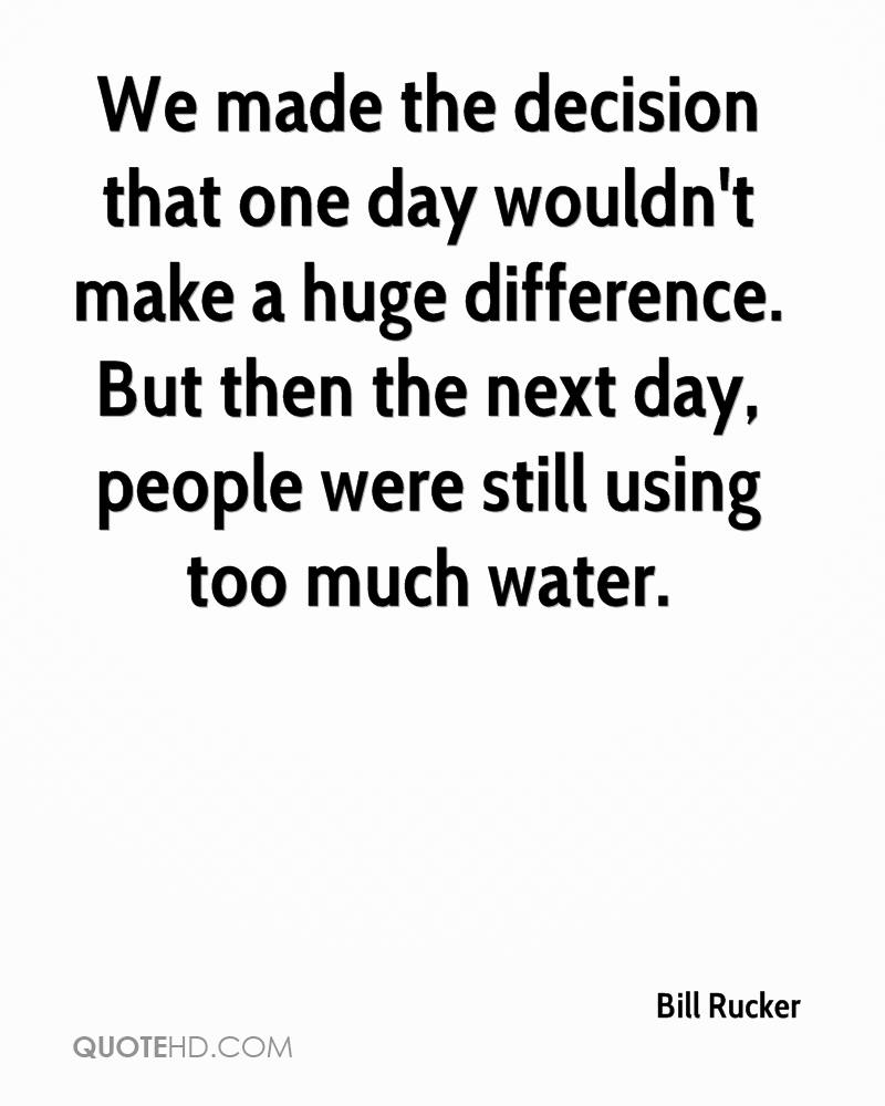 We made the decision that one day wouldn't make a huge difference. But then the next day, people were still using too much water.