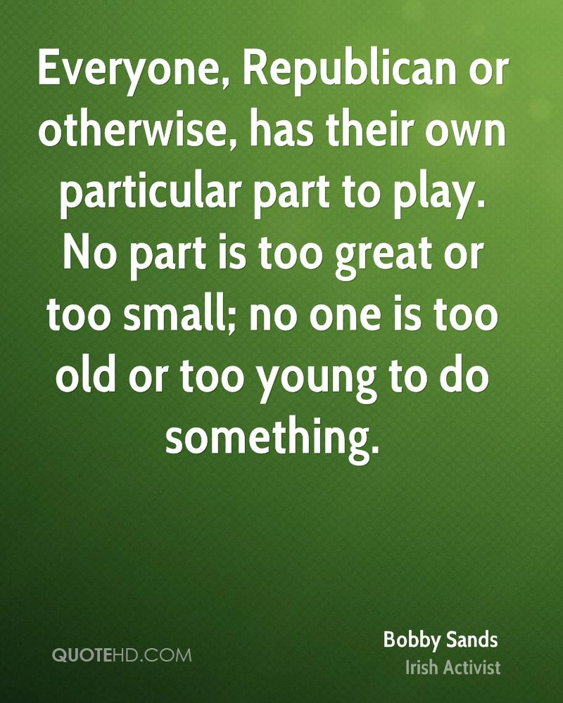 Everyone, Republican or otherwise, has their own particular part to play. No part is too great or too small; no one is too old or too young to do something.