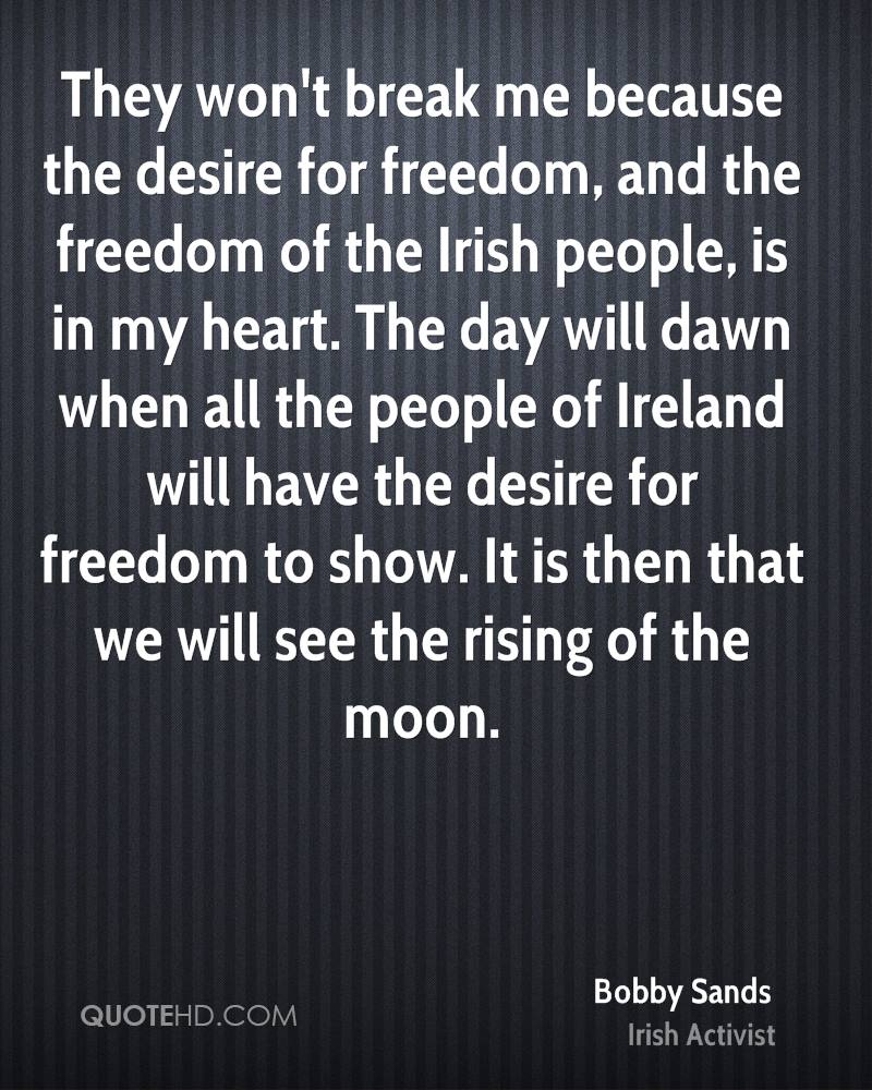 They won't break me because the desire for freedom, and the freedom of the Irish people, is in my heart. The day will dawn when all the people of Ireland will have the desire for freedom to show. It is then that we will see the rising of the moon.