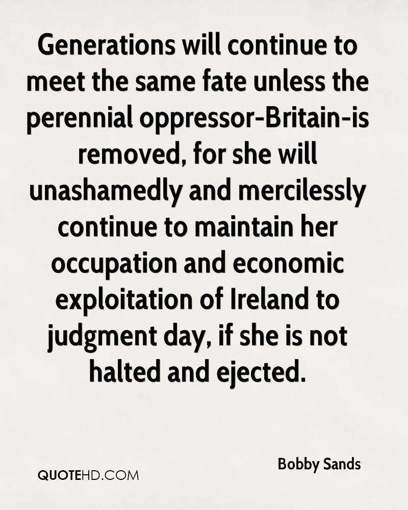 Generations will continue to meet the same fate unless the perennial oppressor-Britain-is removed, for she will unashamedly and mercilessly continue to maintain her occupation and economic exploitation of Ireland to judgment day, if she is not halted and ejected.