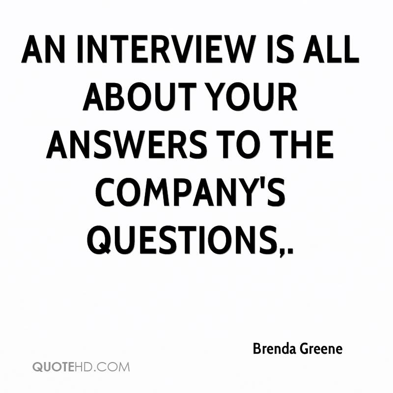 An interview is all about your answers to the company's questions.