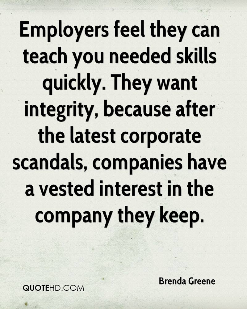Employers feel they can teach you needed skills quickly. They want integrity, because after the latest corporate scandals, companies have a vested interest in the company they keep.
