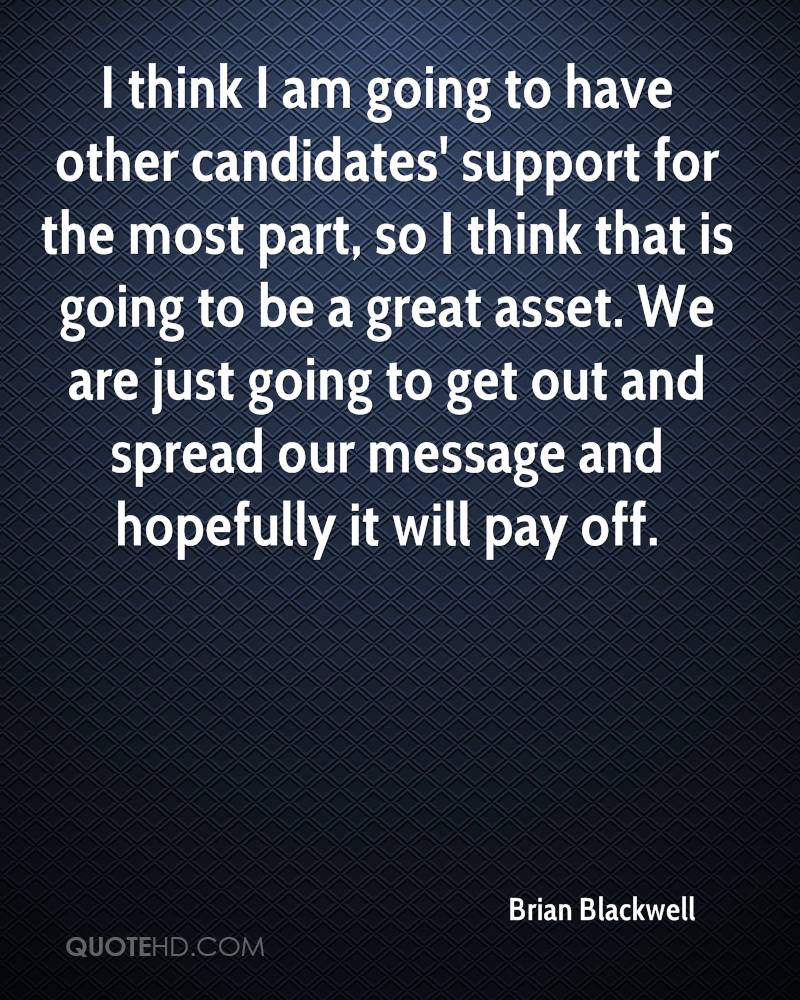 I think I am going to have other candidates' support for the most part, so I think that is going to be a great asset. We are just going to get out and spread our message and hopefully it will pay off.