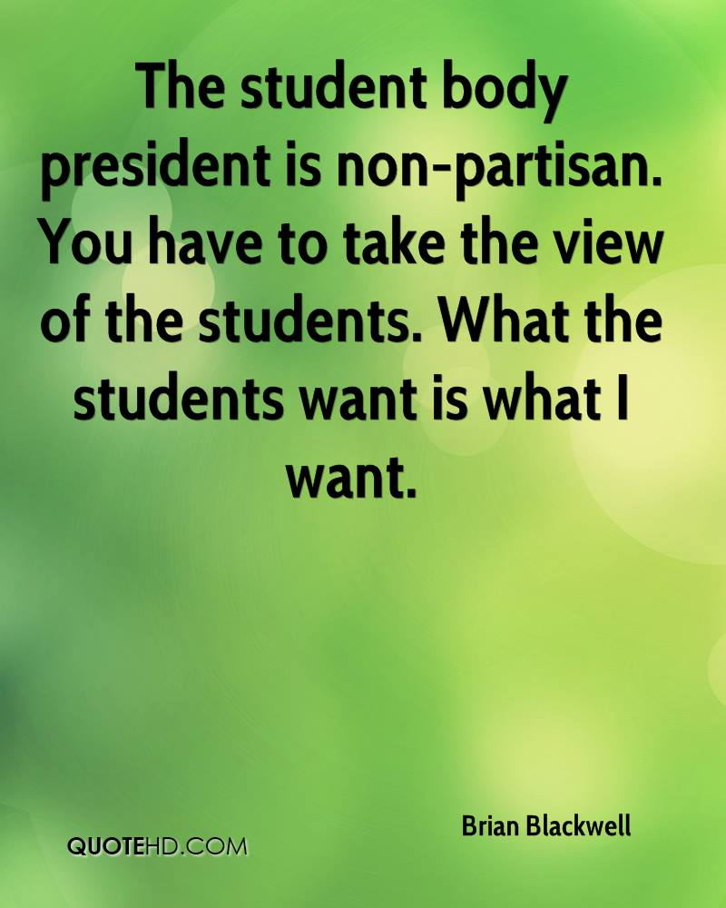 The student body president is non-partisan. You have to take the view of the students. What the students want is what I want.