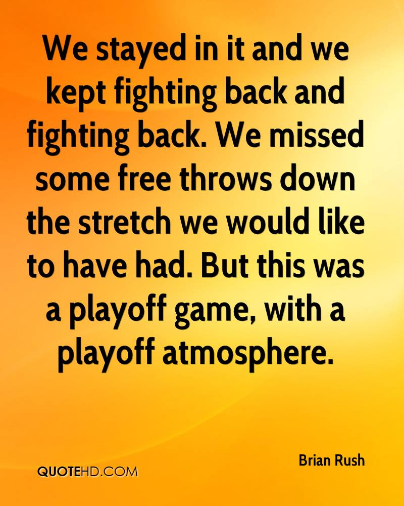 We stayed in it and we kept fighting back and fighting back. We missed some free throws down the stretch we would like to have had. But this was a playoff game, with a playoff atmosphere.