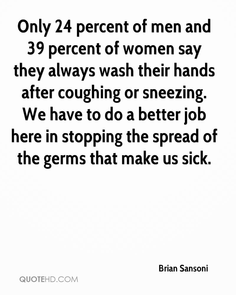 Only 24 percent of men and 39 percent of women say they always wash their hands after coughing or sneezing. We have to do a better job here in stopping the spread of the germs that make us sick.