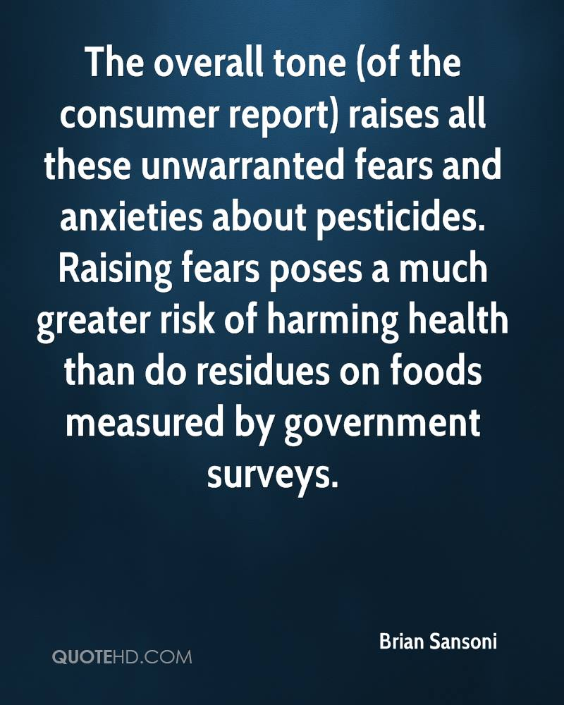The overall tone (of the consumer report) raises all these unwarranted fears and anxieties about pesticides. Raising fears poses a much greater risk of harming health than do residues on foods measured by government surveys.