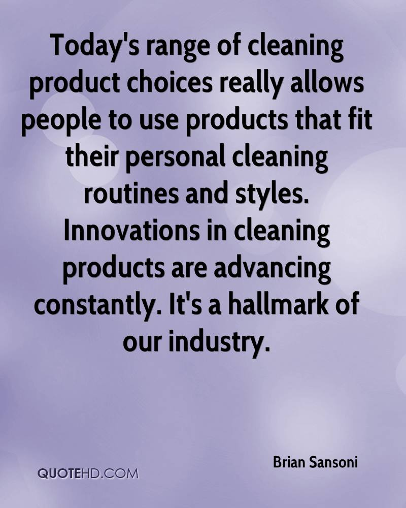 Today's range of cleaning product choices really allows people to use products that fit their personal cleaning routines and styles. Innovations in cleaning products are advancing constantly. It's a hallmark of our industry.