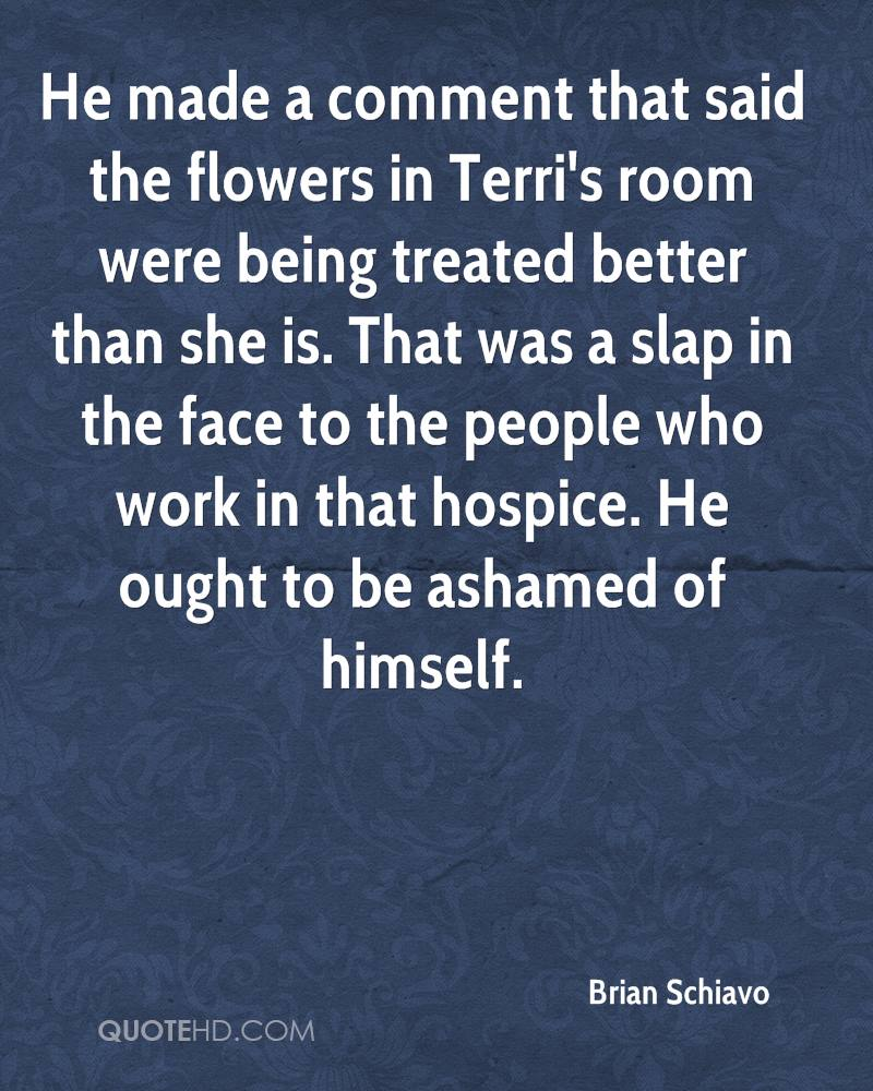 He made a comment that said the flowers in Terri's room were being treated better than she is. That was a slap in the face to the people who work in that hospice. He ought to be ashamed of himself.