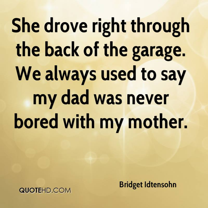 She drove right through the back of the garage. We always used to say my dad was never bored with my mother.