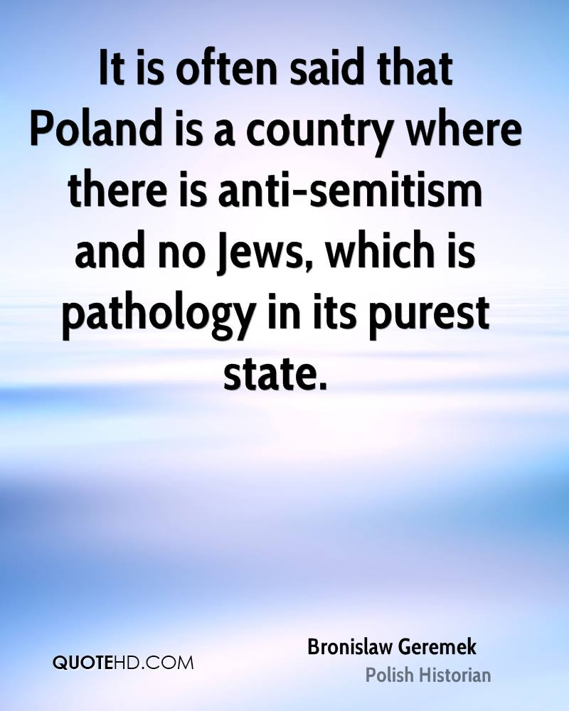 It is often said that Poland is a country where there is anti-semitism and no Jews, which is pathology in its purest state.