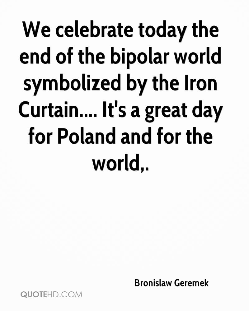 We celebrate today the end of the bipolar world symbolized by the Iron Curtain.... It's a great day for Poland and for the world.