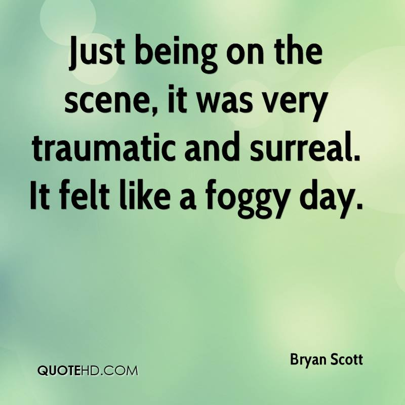 Just being on the scene, it was very traumatic and surreal. It felt like a foggy day.