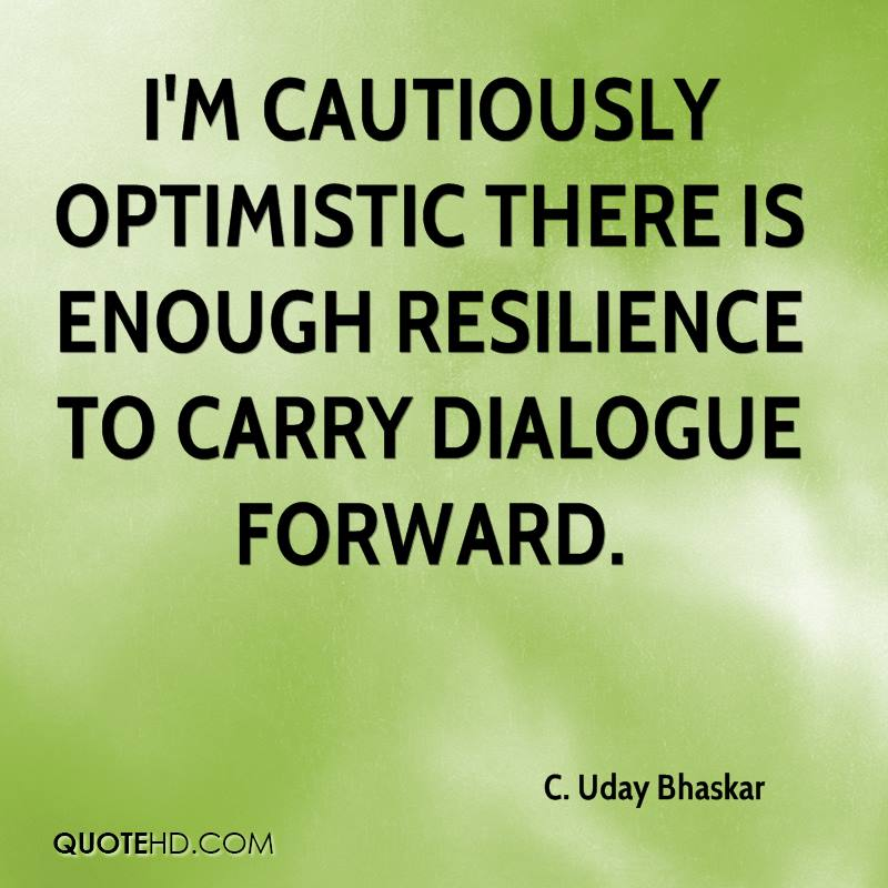 I'm cautiously optimistic there is enough resilience to carry dialogue forward.