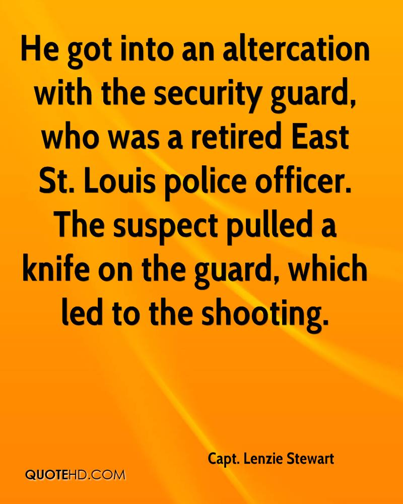 He got into an altercation with the security guard, who was a retired East St. Louis police officer. The suspect pulled a knife on the guard, which led to the shooting.