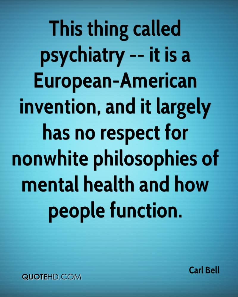 This thing called psychiatry -- it is a European-American invention, and it largely has no respect for nonwhite philosophies of mental health and how people function.