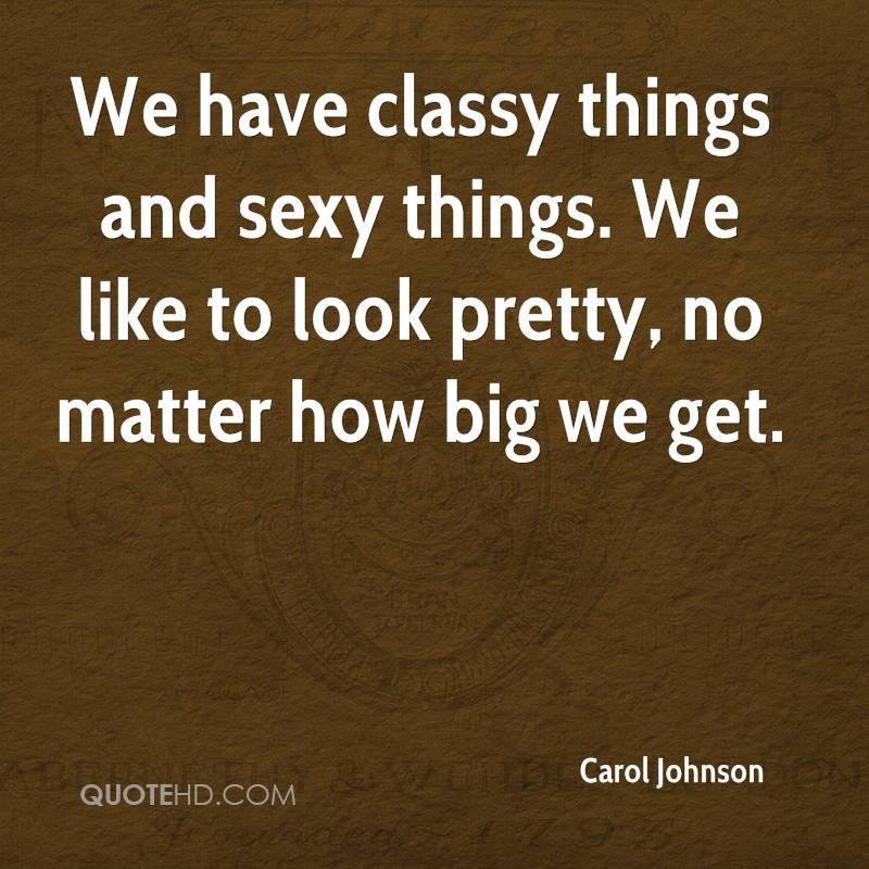 We have classy things and sexy things. We like to look pretty, no matter how big we get.