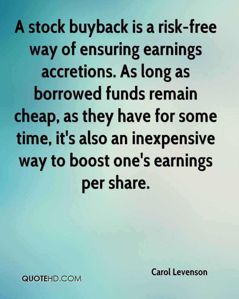 A stock buyback is a risk-free way of ensuring earnings accretions. As long as borrowed funds remain cheap, as they have for some time, it's also an inexpensive way to boost one's earnings per share.