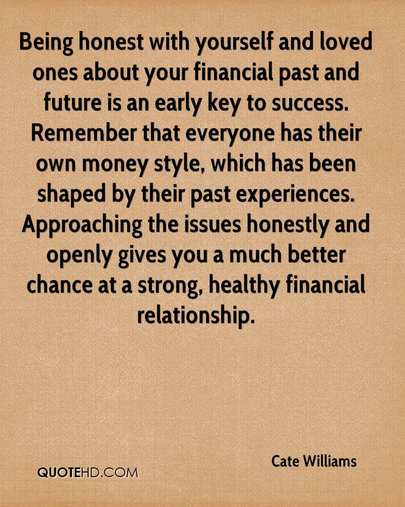 Being honest with yourself and loved ones about your financial past and future is an early key to success. Remember that everyone has their own money style, which has been shaped by their past experiences. Approaching the issues honestly and openly gives you a much better chance at a strong, healthy financial relationship.