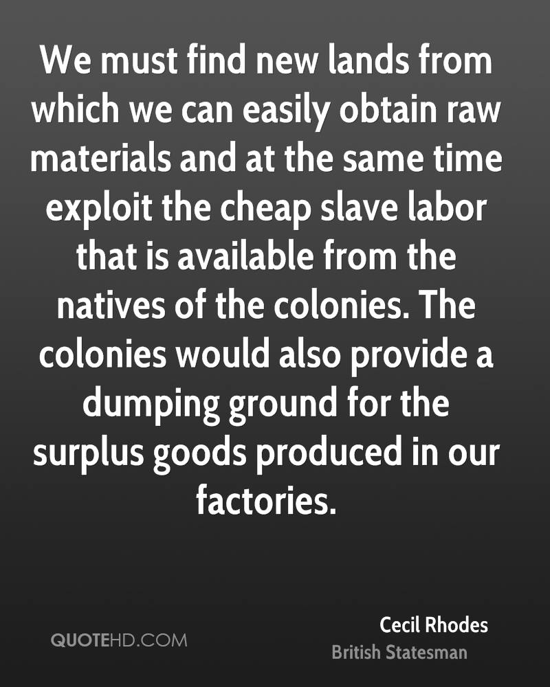We must find new lands from which we can easily obtain raw materials and at the same time exploit the cheap slave labor that is available from the natives of the colonies. The colonies would also provide a dumping ground for the surplus goods produced in our factories.