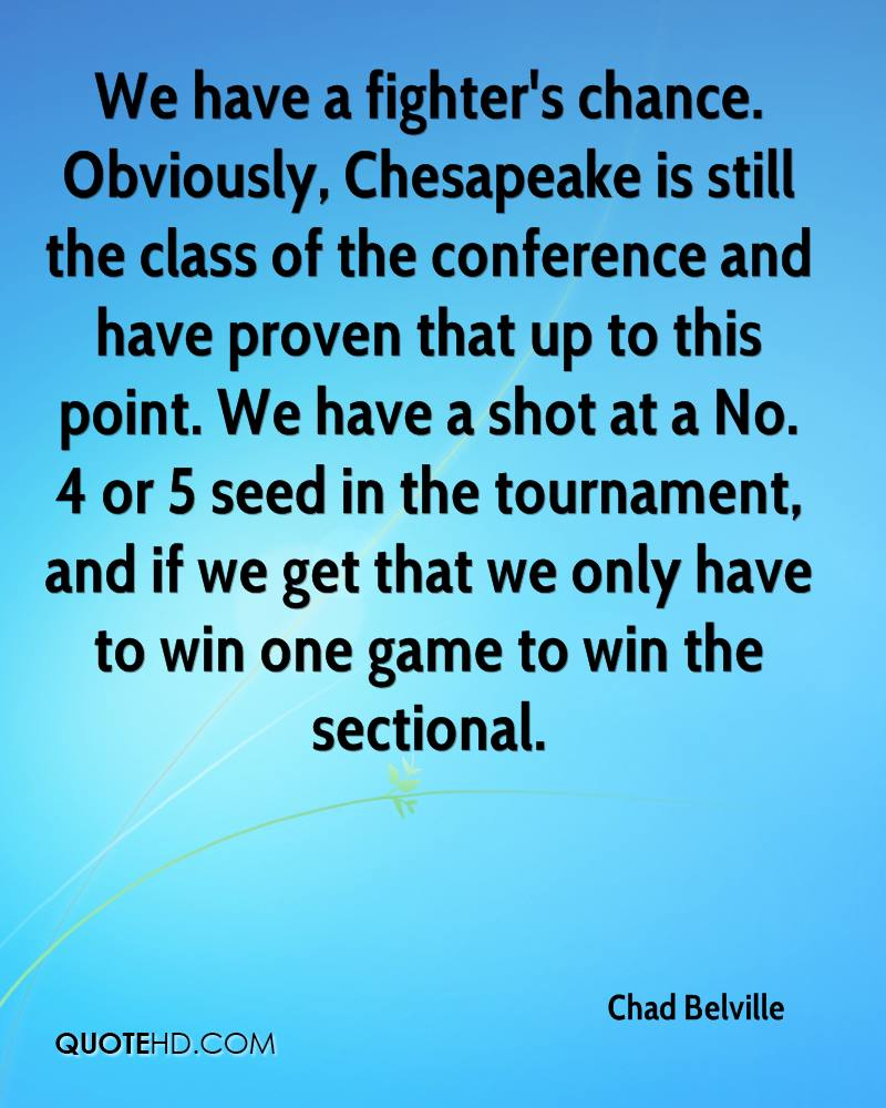 We have a fighter's chance. Obviously, Chesapeake is still the class of the conference and have proven that up to this point. We have a shot at a No. 4 or 5 seed in the tournament, and if we get that we only have to win one game to win the sectional.