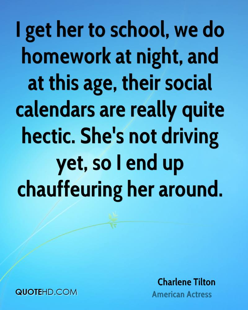 I get her to school, we do homework at night, and at this age, their social calendars are really quite hectic. She's not driving yet, so I end up chauffeuring her around.