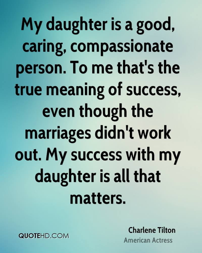 My daughter is a good, caring, compassionate person. To me that's the true meaning of success, even though the marriages didn't work out. My success with my daughter is all that matters.