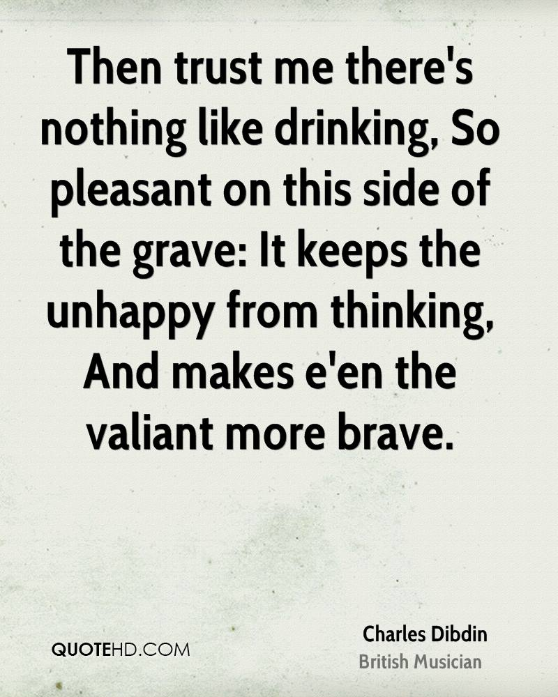 Then trust me there's nothing like drinking, So pleasant on this side of the grave: It keeps the unhappy from thinking, And makes e'en the valiant more brave.