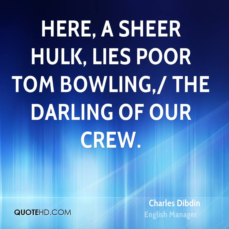 Here, a sheer hulk, lies poor Tom Bowling,/ The darling of our crew.