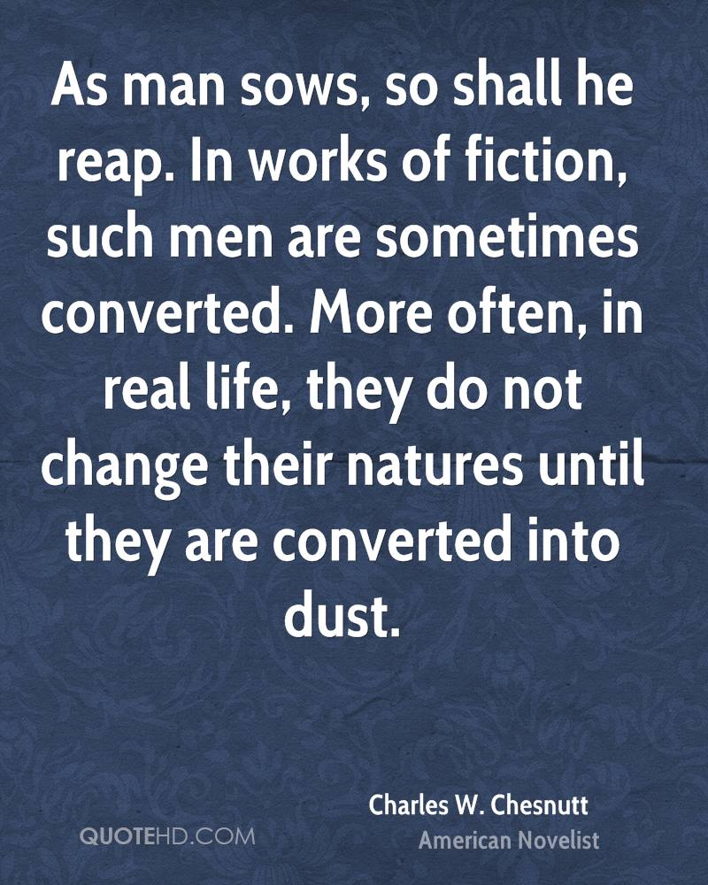 As man sows, so shall he reap. In works of fiction, such men are sometimes converted. More often, in real life, they do not change their natures until they are converted into dust.