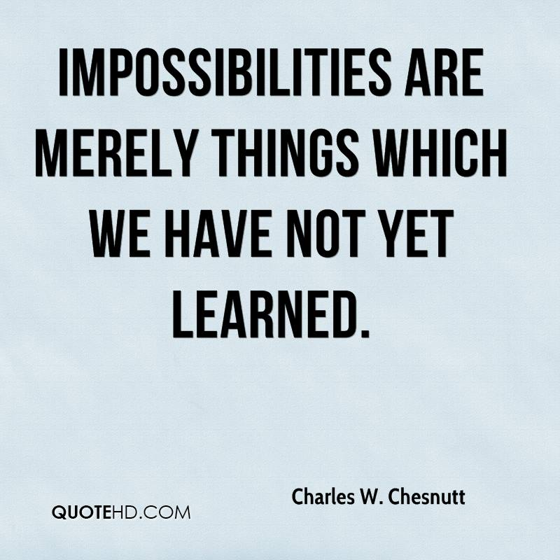 Impossibilities are merely things which we have not yet learned.